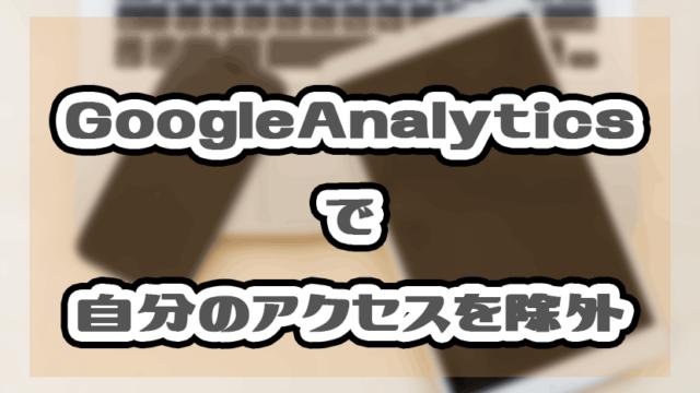 GoogleAnalyticsでプレビューと自分のアクセスを除外